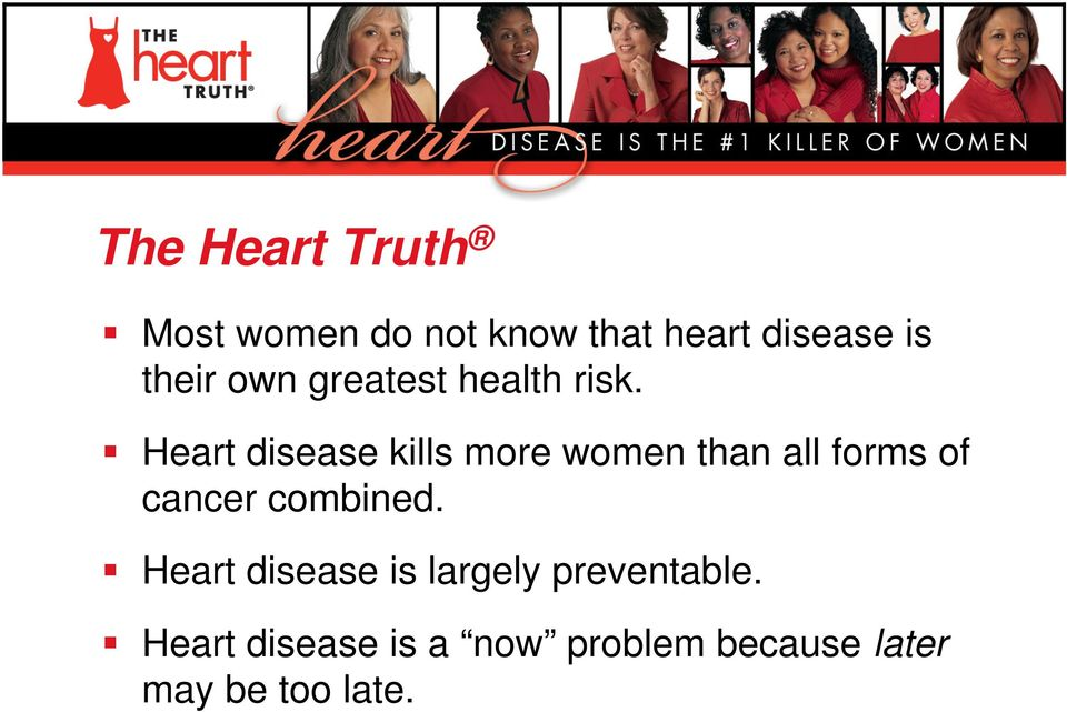 Heart disease kills more women than all forms of cancer combined.