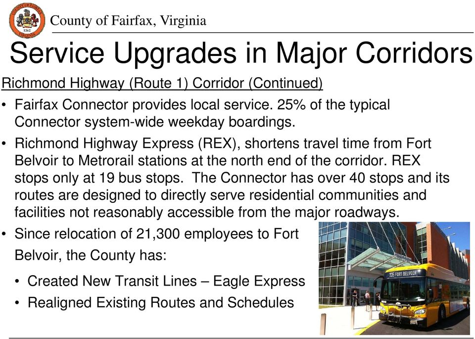 Richmond Highway Express (REX), shortens travel time from Fort Belvoir to Metrorail stations at the north end of the corridor. REX stops only at 19 bus stops.