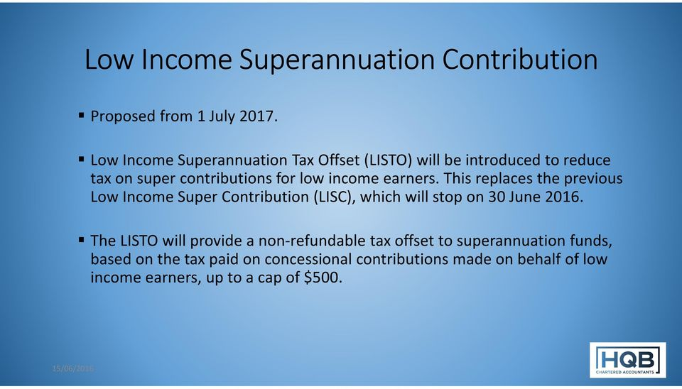 earners. This replaces the previous Low Income Super Contribution (LISC), which will stop on 30 June 2016.