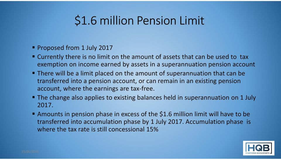 existing pension account, where the earnings are tax-free. The change also applies to existing balances held in superannuation on 1 July 2017.