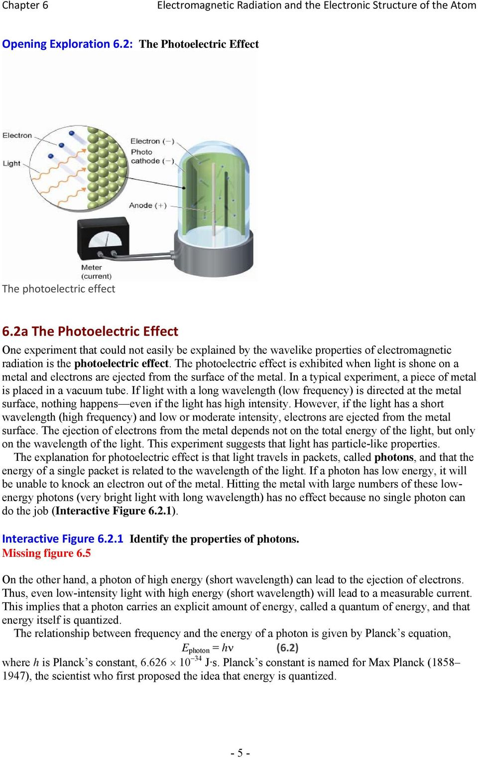 The photoelectric effect is exhibited when light is shone on a metal and electrons are ejected from the surface of the metal. In a typical experiment, a piece of metal is placed in a vacuum tube.