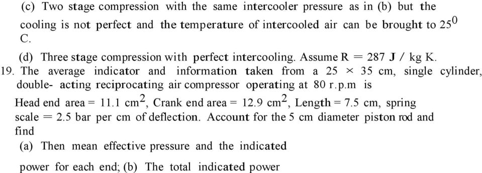 The average indicator and information taken from a 25 35 cm, single cylinder, double- acting reciprocating air compressor operating at 80 r.p.m is Head end area = 11.
