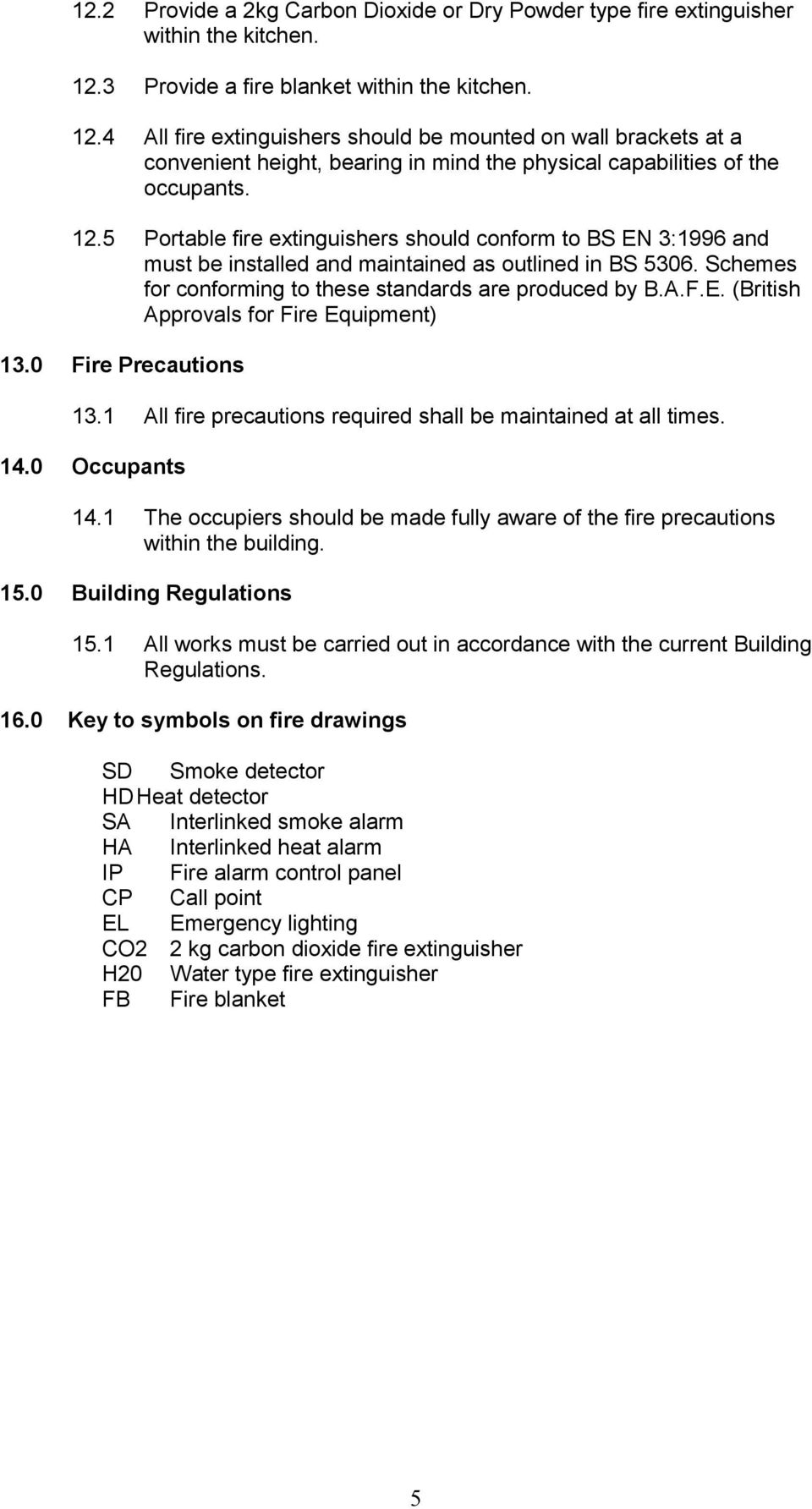 Schemes for conforming to these standards are produced by B.A.F.E. (British Approvals for Fire Equipment) 13.0 Fire Precautions 13.1 All fire precautions required shall be maintained at all times. 14.