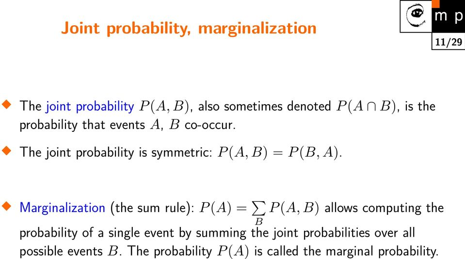 Marginalization (the sum rule): P (A) = P (A, B) allows computing the B probability of a single event by