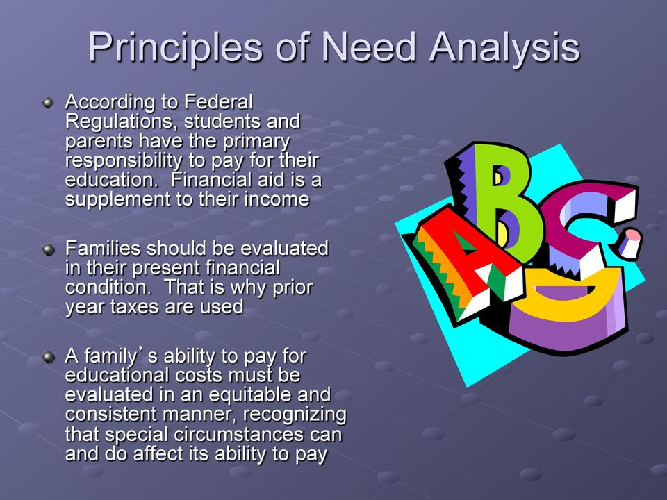Financial aid is a supplement to their income Families should be evaluated in their present financial condition.