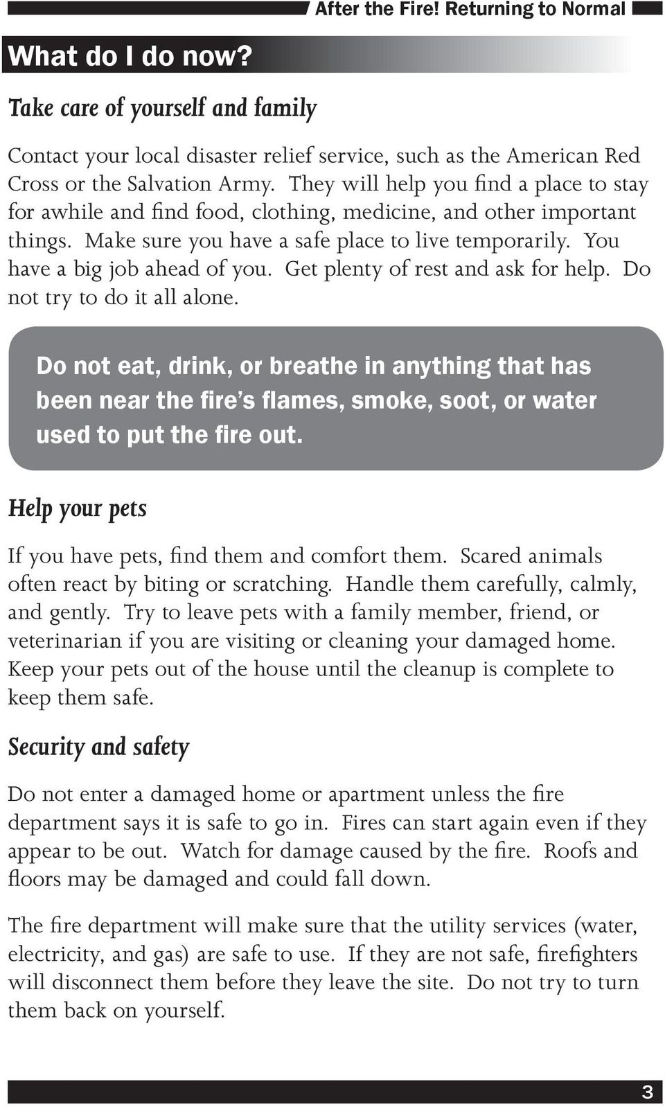 Get plenty of rest and ask for help. Do not try to do it all alone. Do not eat, drink, or breathe in anything that has been near the fire s flames, smoke, soot, or water used to put the fire out.