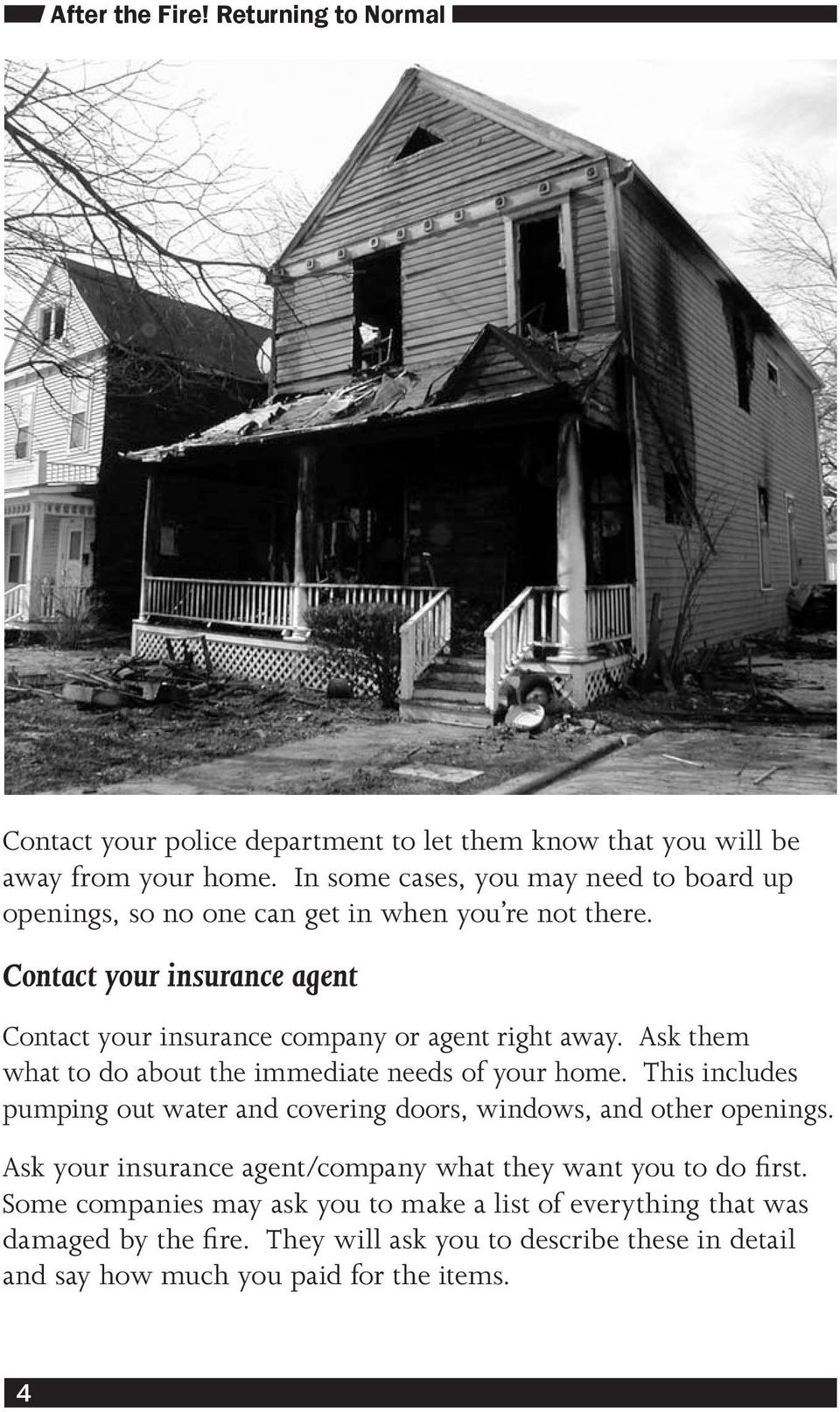 Contact your insurance agent Contact your insurance company or agent right away. Ask them what to do about the immediate needs of your home.