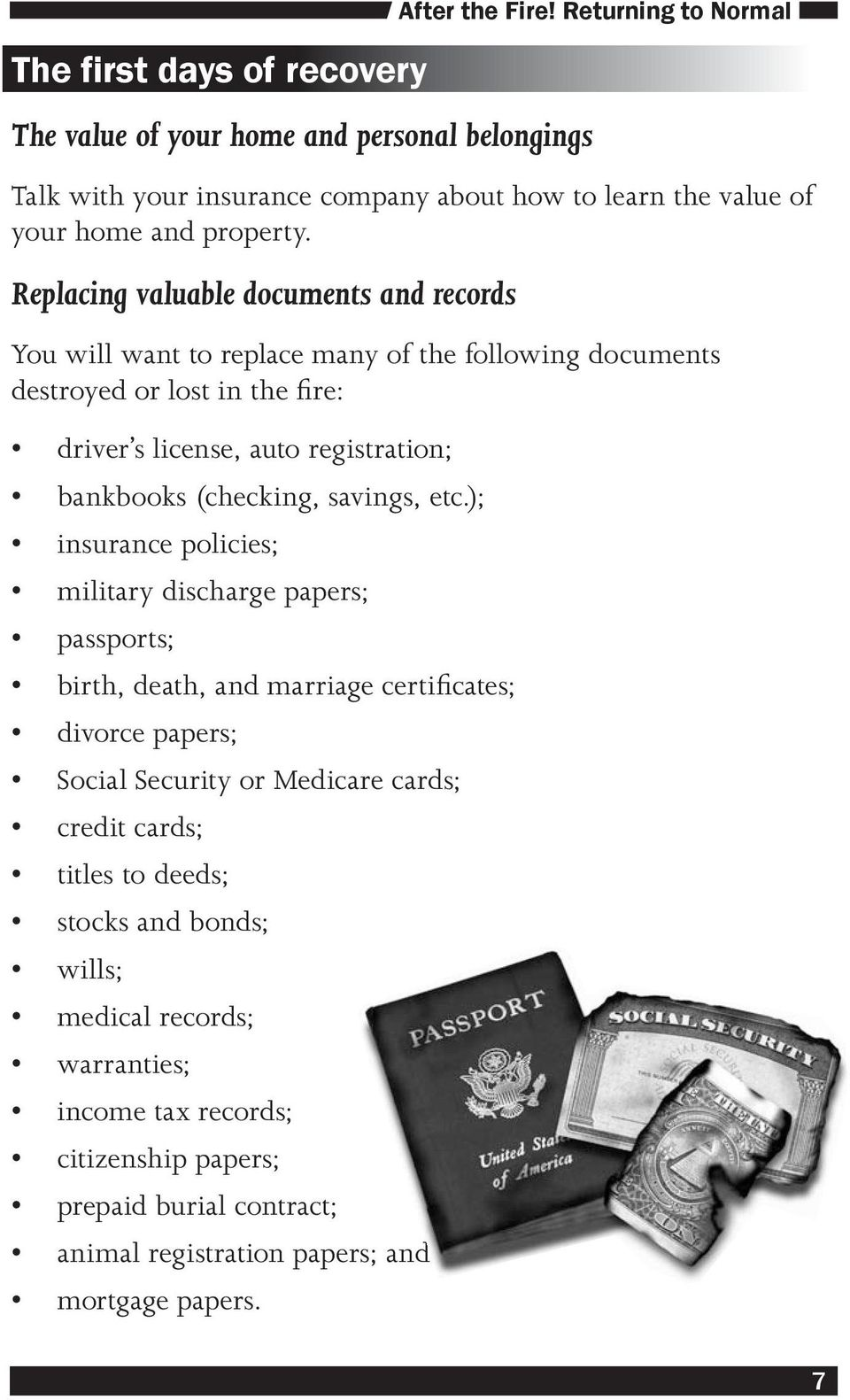 Replacing valuable documents and records You will want to replace many of the following documents destroyed or lost in the fire: driver s license, auto registration; bankbooks (checking,