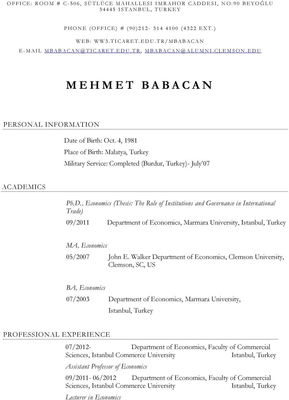E D U M E H M E T B A B A C A N PERSONAL INFORMATION Date of Birth: Oct. 4, 1981 Place of Birth: Malatya, Turkey Military Service: Completed (Burdur, Turkey)- July 07 ACADEMICS Ph.D., Economics (Thesis: The Role of Institutions and Governance in International Trade) 09/2011 Department of Economics, Marmara University, MA, Economics 05/2007 John E.