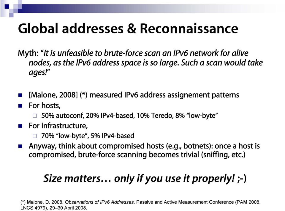 [Malone, 2008] (*) measured IPv6 address assignement patterns For hosts, 50% autoconf, 20% IPv4-based, 10% Teredo, 8% low-byte For infrastructure, 70% low-byte, 5%