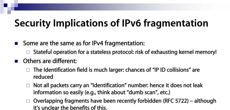 Others are different: The Identification field is much larger: chances of IP ID collisions are reduced Not all packets carry