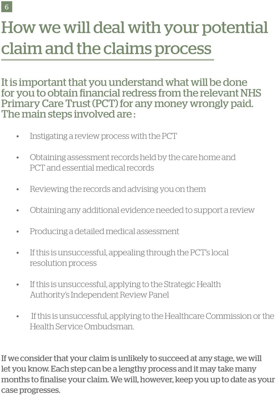 The main steps involved are : Instigating a review process with the PCT Obtaining assessment records held by the care home and PCT and essential medical records Reviewing the records and advising you