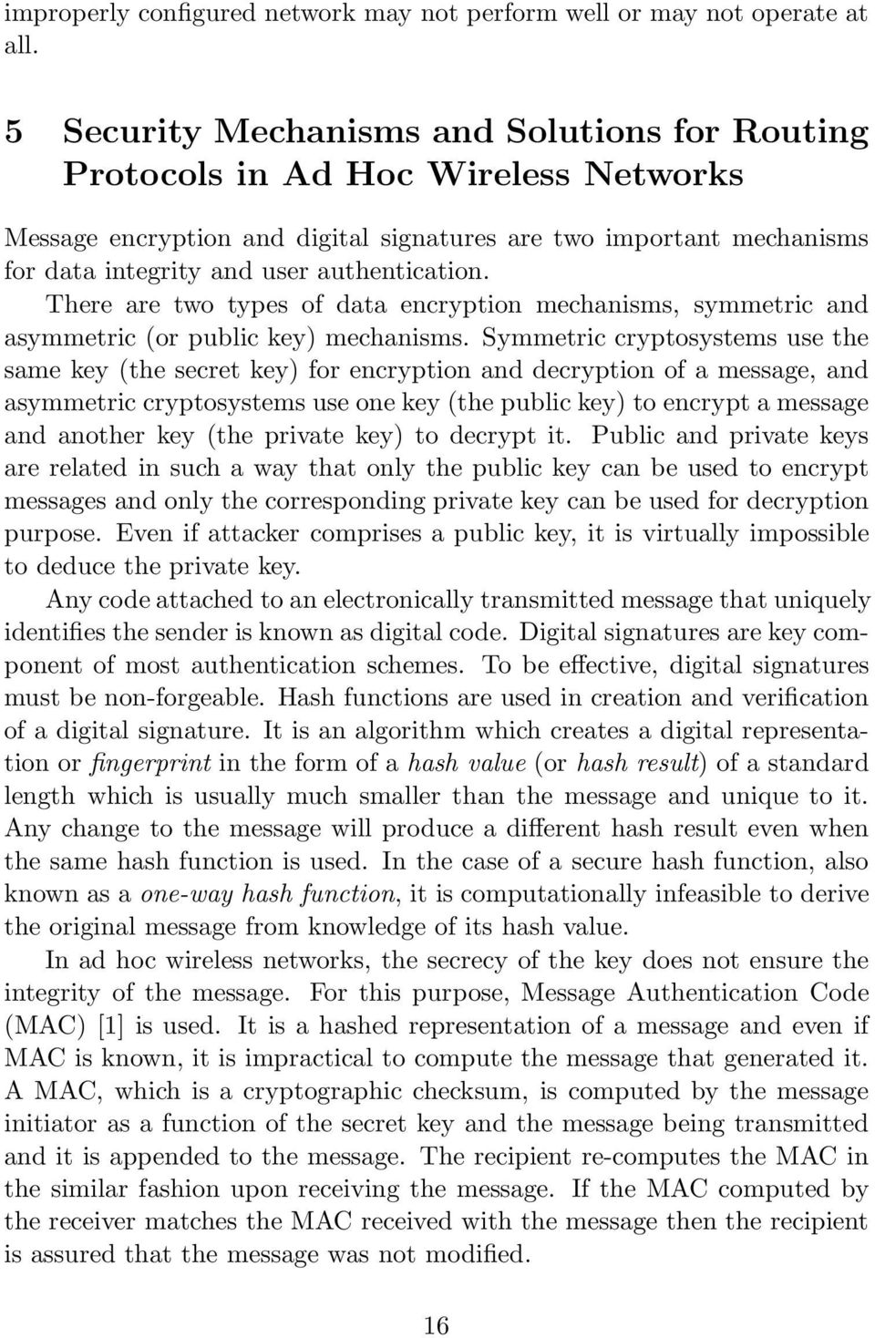 There are two types of data encryption mechanisms, symmetric and asymmetric (or public key) mechanisms.