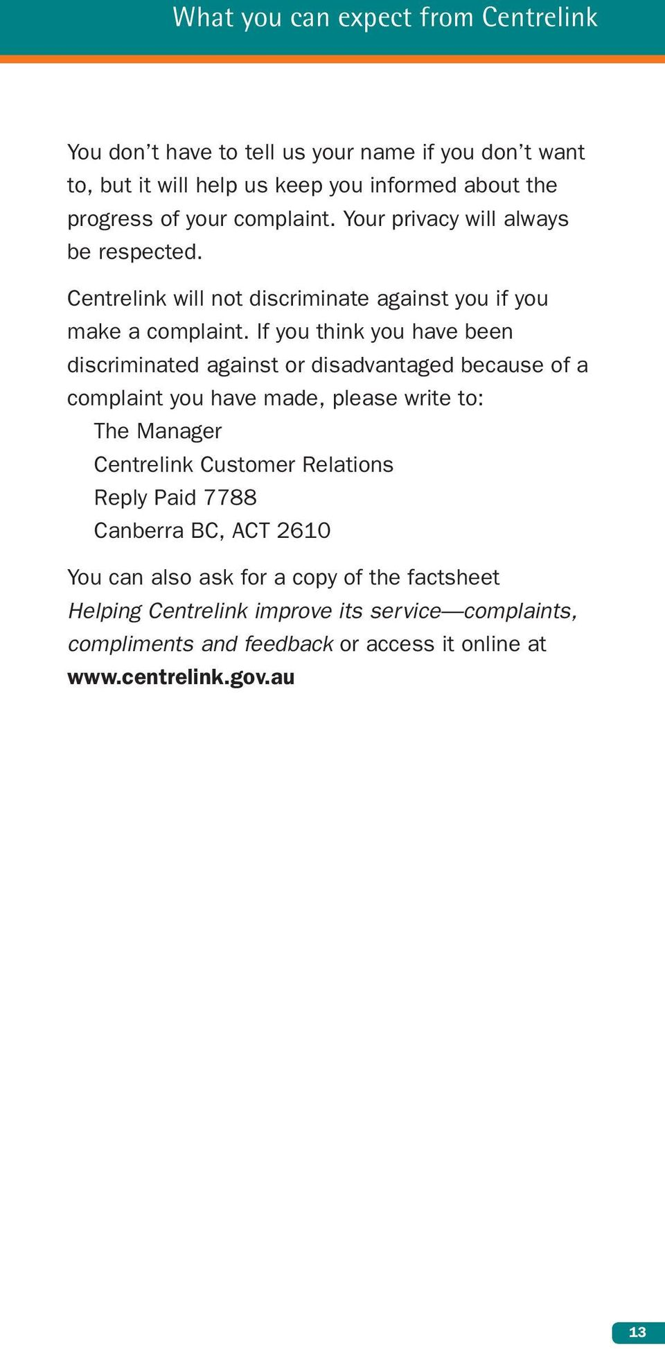 If you think you have been discriminated against or disadvantaged because of a complaint you have made, please write to: The Manager Centrelink Customer
