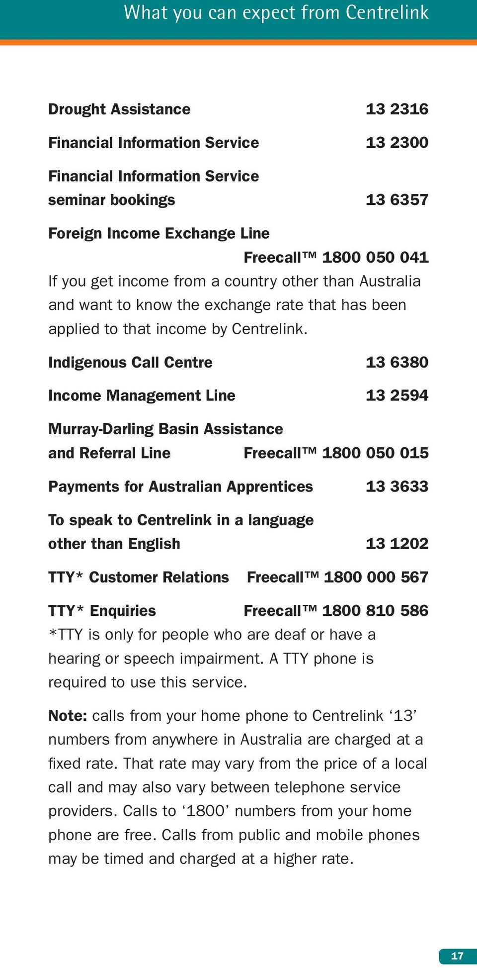 Indigenous Call Centre 13 6380 Income Management Line 13 2594 Murray-Darling Basin Assistance and Referral Line Freecall 1800 050 015 Payments for Australian Apprentices 13 3633 To speak to