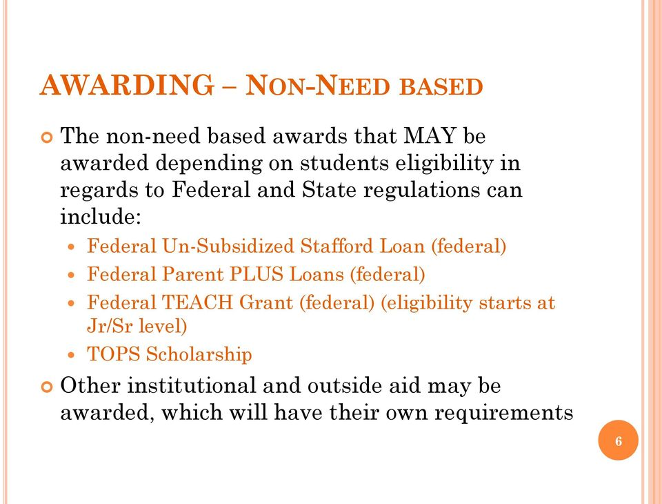 Federal Parent PLUS Loans (federal) Federal TEACH Grant (federal) (eligibility starts at Jr/Sr level)