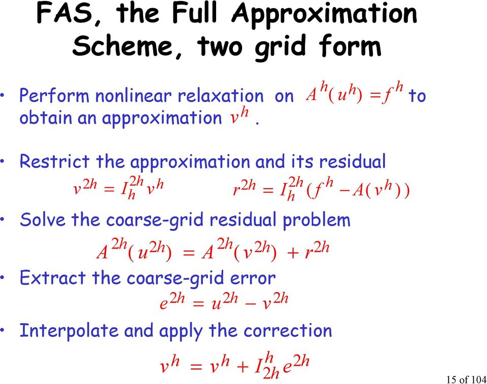 Restrict te approximation and its residual v r = I ( f A( v ) ) = I v Solve te