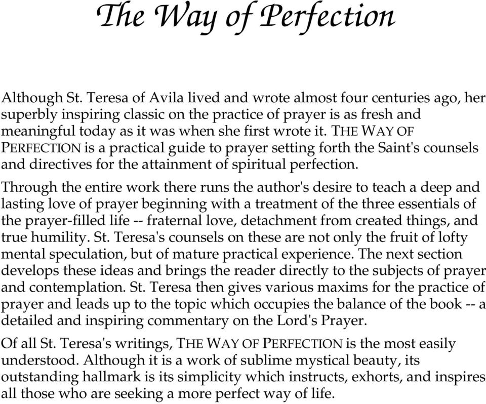 THE WAY OF PERFECTION is a practical guide to prayer setting forth the Saint's counsels and directives for the attainment of spiritual perfection.