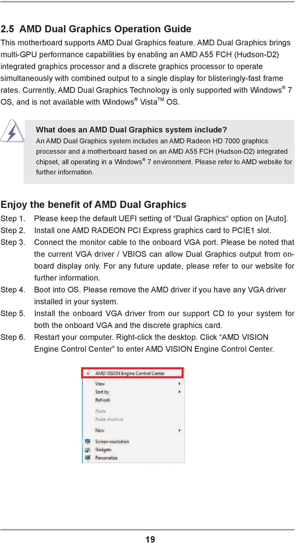 combined output to a single display for blisteringly-fast frame rates. Currently, AMD Dual Graphics Technology is only supported with Windows 7 OS, and is not available with Windows Vista TM OS.