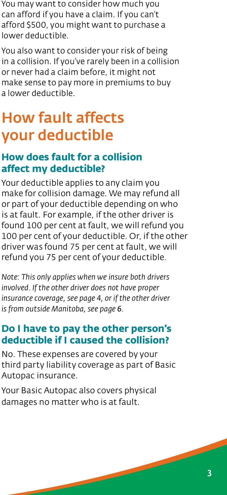 If you ve rarely been in a collision or never had a claim before, it might not make sense to pay more in premiums to buy a lower deductible.