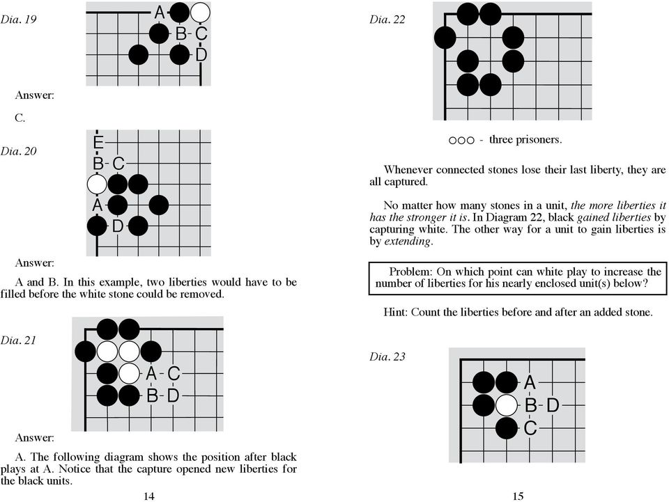 In Diagram 22, black gained liberties by capturing white. The other way for a unit to gain liberties is by extending.