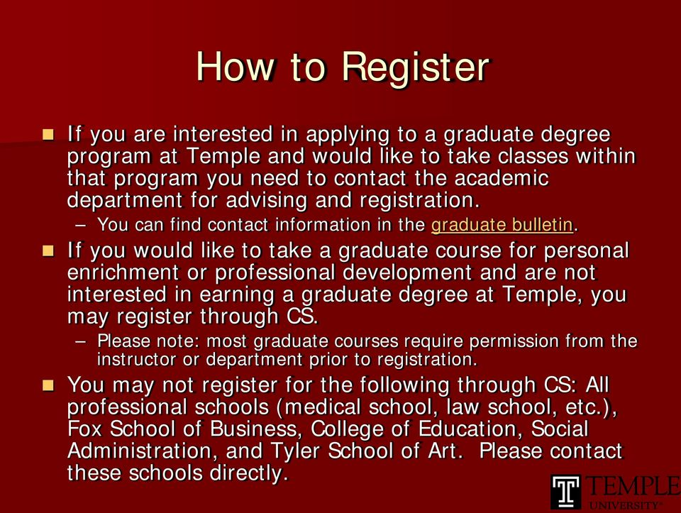 If you would like to take a graduate course for personal enrichment or professional development and are not interested in earning a graduate degree at Temple, you may register through CS.