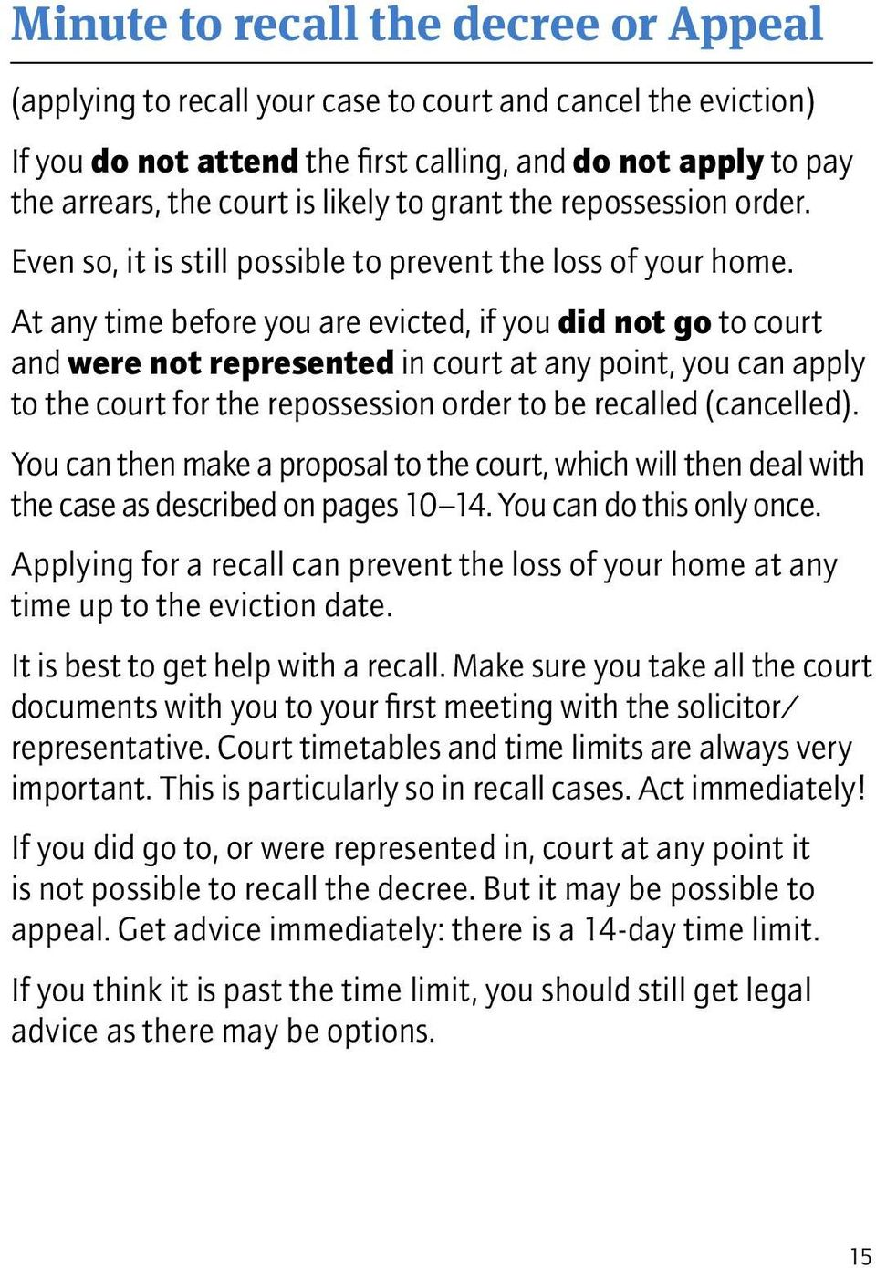 At any time before you are evicted, if you did not go to court and were not represented in court at any point, you can apply to the court for the repossession order to be recalled (cancelled).