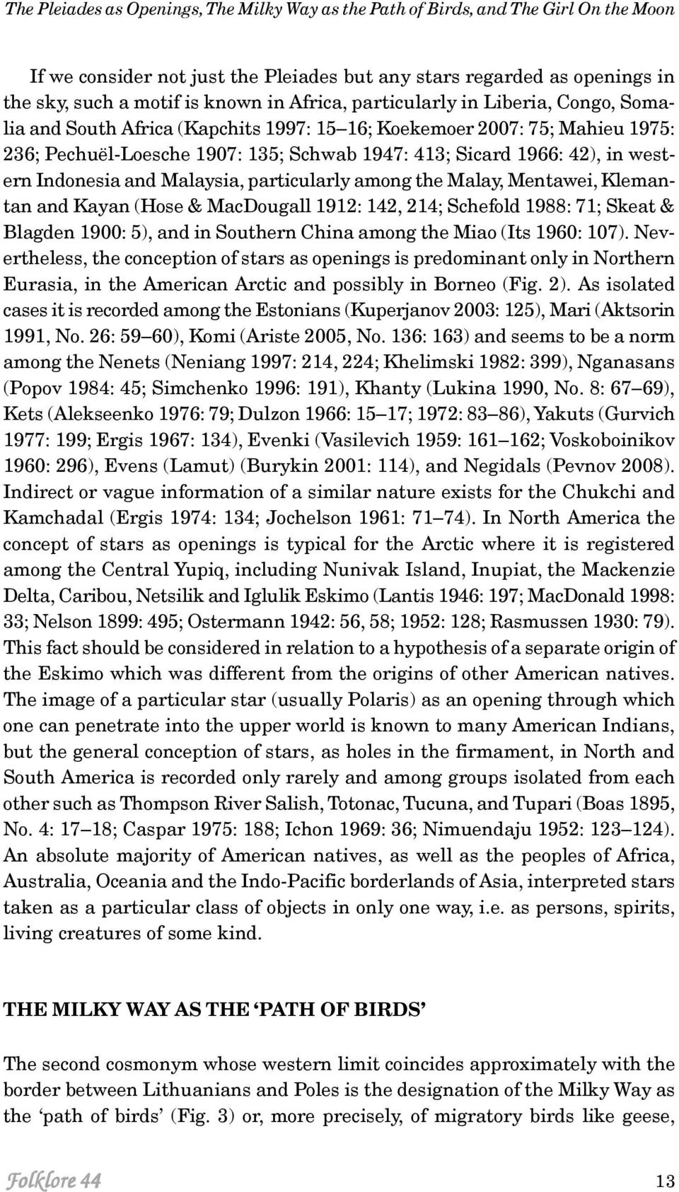 Indonesia and Malaysia, particularly among the Malay, Mentawei, Klemantan and Kayan (Hose & MacDougall 1912: 142, 214; Schefold 1988: 71; Skeat & Blagden 1900: 5), and in Southern China among the