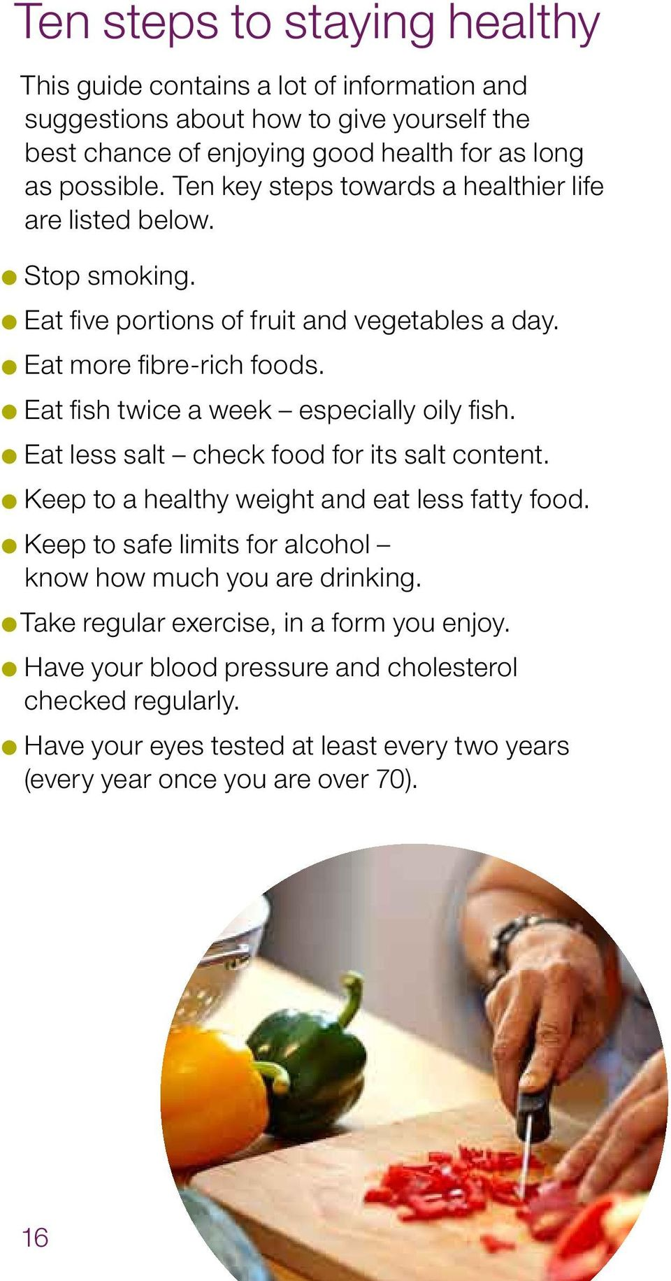 Eat fish twice a week especially oily fish. Eat less salt check food for its salt content. Keep to a healthy weight and eat less fatty food.