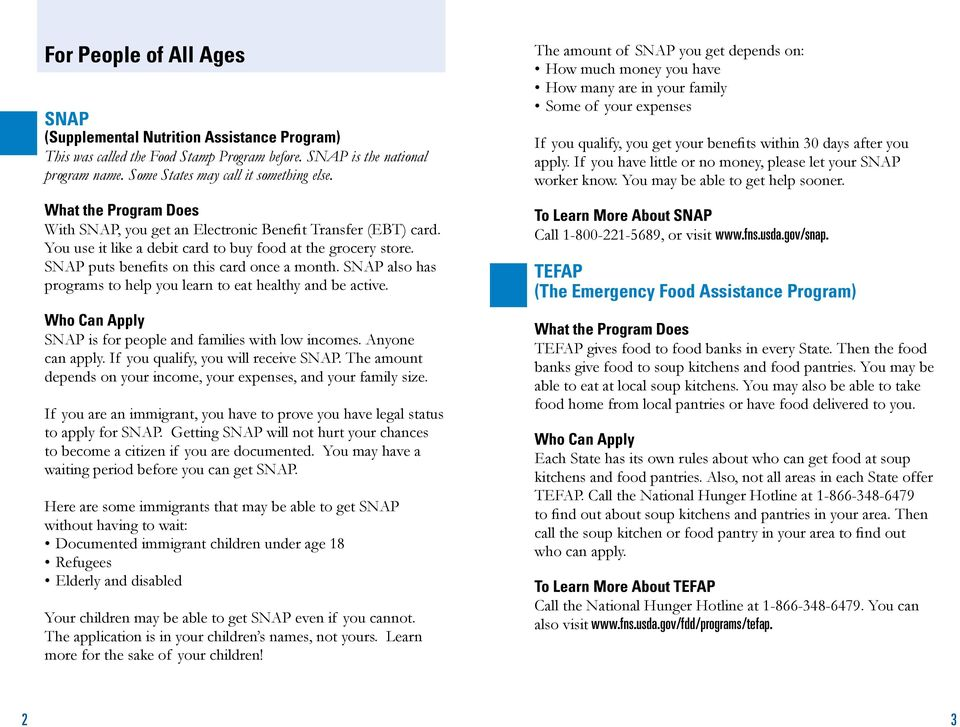 SNAP also has programs to help you learn to eat healthy and be active. SNAP is for people and families with low incomes. Anyone can apply. If you qualify, you will receive SNAP.