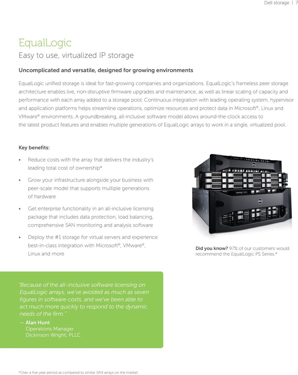 EqualLogic s frameless peer storage architecture enables live, non-disruptive firmware upgrades and maintenance, as well as linear scaling of capacity and performance with each array added to a