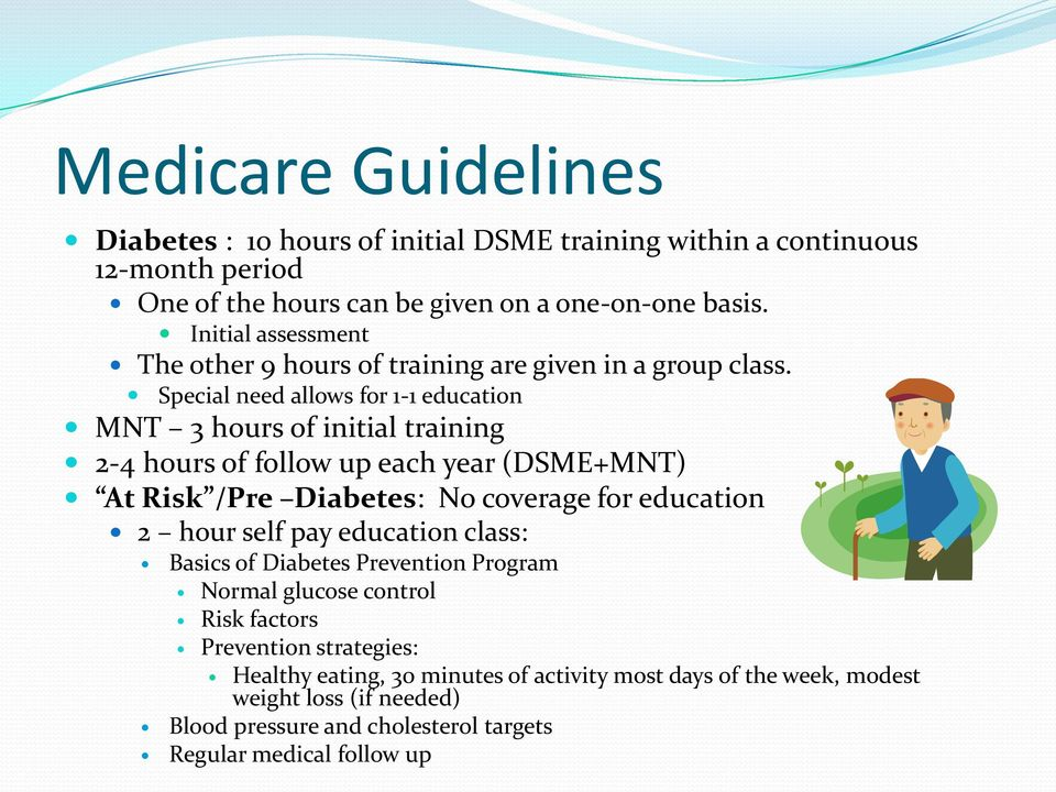Special need allows for 1-1 education MNT 3 hours of initial training 2-4 hours of follow up each year (DSME+MNT) At Risk /Pre Diabetes: No coverage for education 2 hour