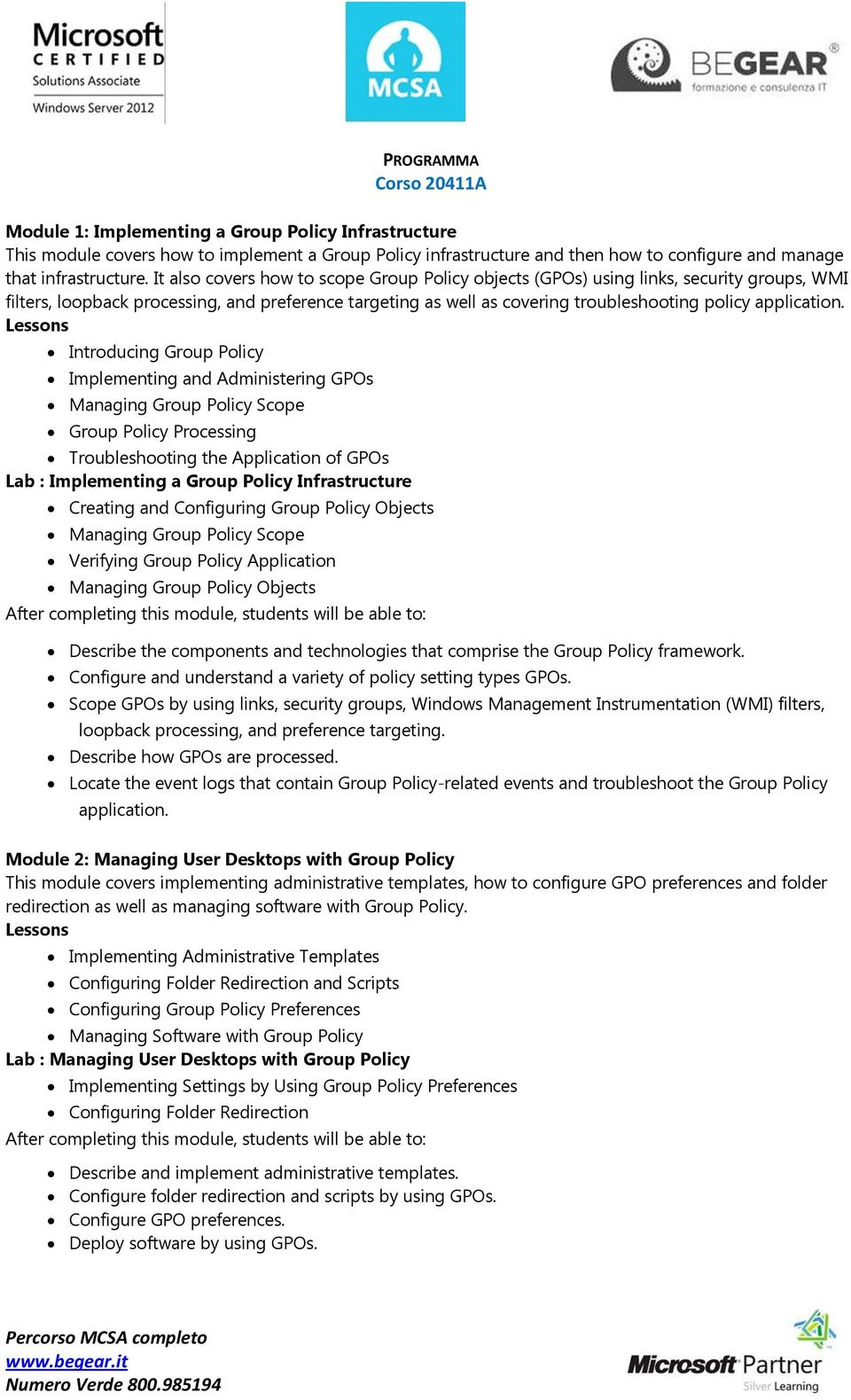 Introducing Group Policy Implementing and Administering GPOs Managing Group Policy Scope Group Policy Processing Troubleshooting the Application of GPOs Lab : Implementing a Group Policy