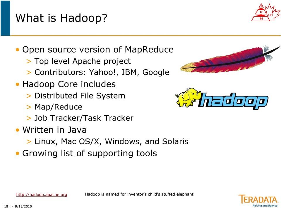 , IBM, Google Hadoop Core includes > Distributed File System > Map/Reduce > Job Tracker/Task