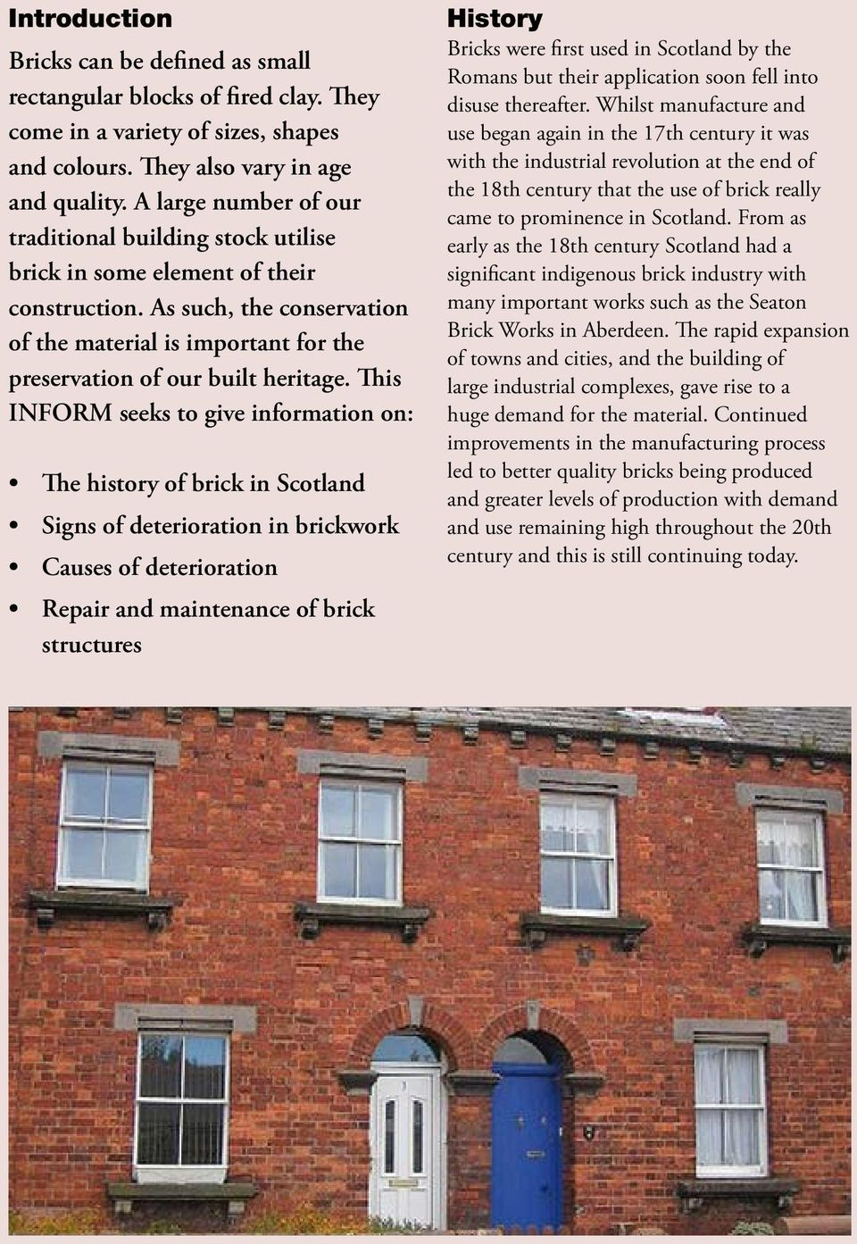 This INFORM seeks to give information on: The history of brick in Scotland Signs of deterioration in brickwork Causes of deterioration Repair and maintenance of brick structures History Bricks were