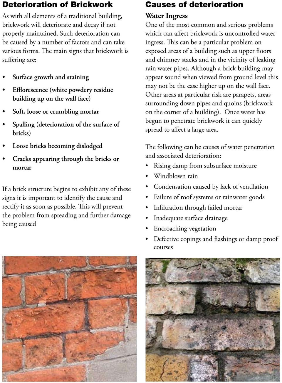 The main signs that brickwork is suffering are: Surface growth and staining Efflorescence (white powdery residue building up on the wall face) Soft, loose or crumbling mortar Spalling (deterioration