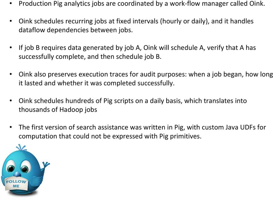 If job B requires data generated by job A, Oink will schedule A,verify that A has successfully complete, and then schedule job B.