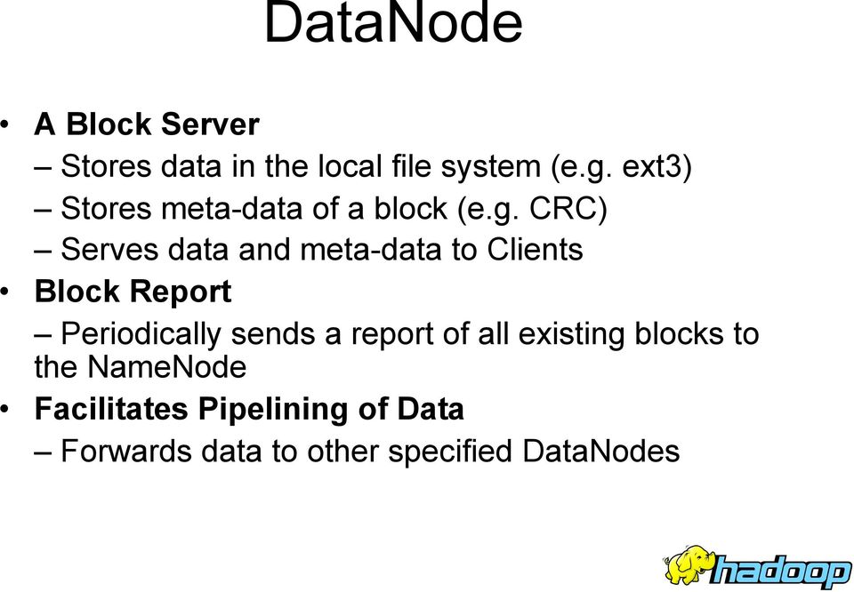 CRC) Serves data and meta-data to Clients Block Report Periodically sends a