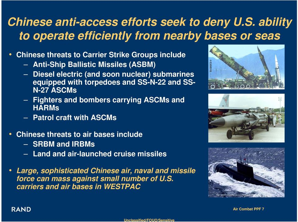 equipped with torpedoes and SS-N-22 and SS- N-27 ASCMs Fighters and bombers carrying ASCMs and HARMs Patrol craft with ASCMs Chinese threats to air bases include SRBM and IRBMs Land and