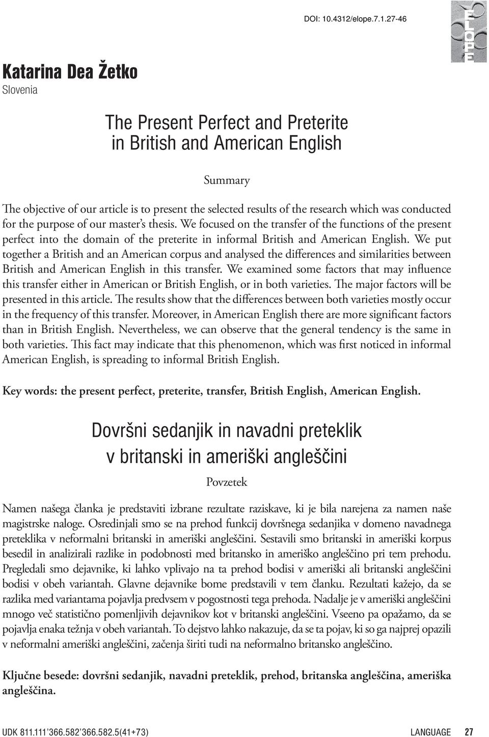 We put together a British and an American corpus and analysed the differences and similarities between British and American English in this transfer.