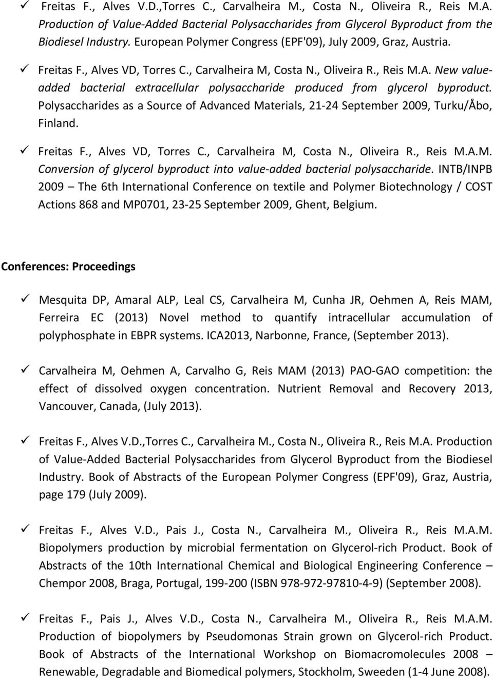 Polysaccharides as a Source of Advanced Materials, 21-24 September 2009, Turku/Åbo, Finland. Freitas F., Alves VD, Torres C., Carvalheira M, Costa N., Oliveira R., Reis M.A.M. Conversion of glycerol byproduct into value-added bacterial polysaccharide.