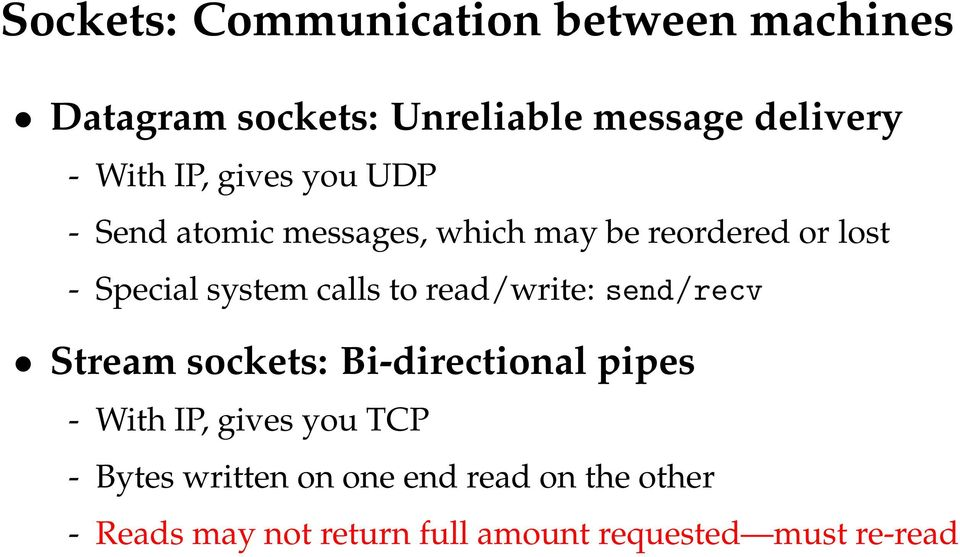 calls to read/write: send/recv Stream sockets: Bi-directional pipes - With IP, gives you TCP -