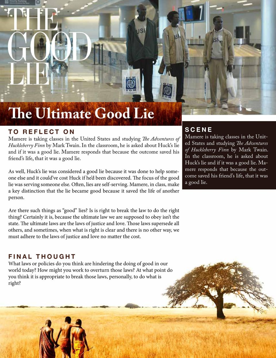 As well, Huck s lie was considered a good lie because it was done to help someone else and it could ve cost Huck if he d been discovered. The focus of the good lie was serving someone else.