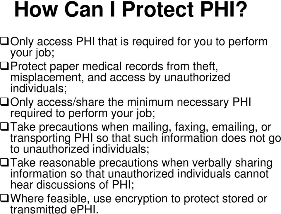 individuals; Only access/share the minimum necessary PHI required to perform your job; Take precautions when mailing, faxing, emailing, or