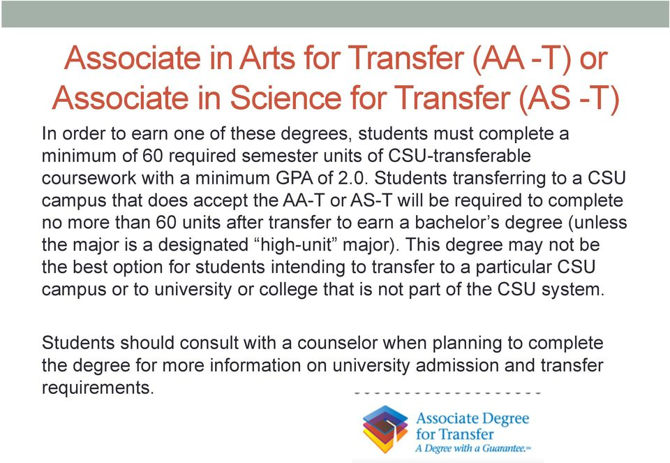 Students transferring to a CSU campus that does accept the AA-T or AS-T will be required to complete no more than 60 units after transfer to earn a bachelor s degree (unless the major is a