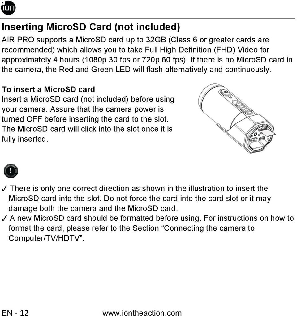 To insert a MicroSD card Insert a MicroSD card (not included) before using your camera. Assure that the camera power is turned OFF before inserting the card to the slot.