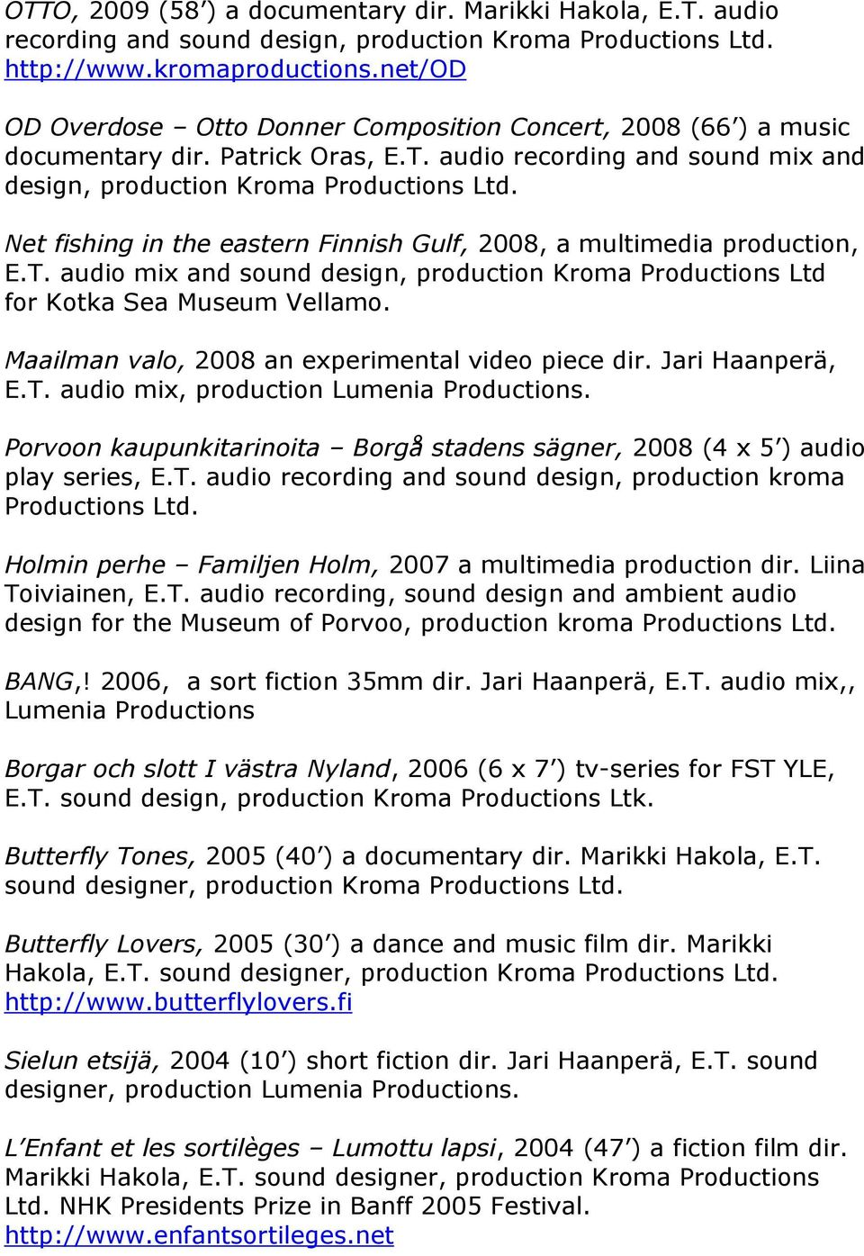 Net fishing in the eastern Finnish Gulf, 2008, a multimedia production, E.T. audio mix and sound design, production Kroma Productions Ltd for Kotka Sea Museum Vellamo.