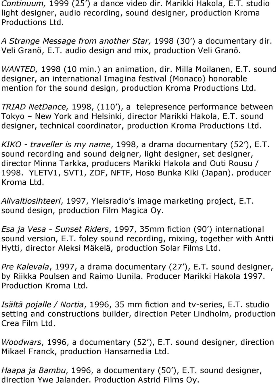 audio design and mix, production Veli Granö. WANTED, 1998 (10 min.) an animation, dir. Milla Moilanen, E.T. sound designer, an international Imagina festival (Monaco) honorable mention for the sound design, production Kroma Productions Ltd.