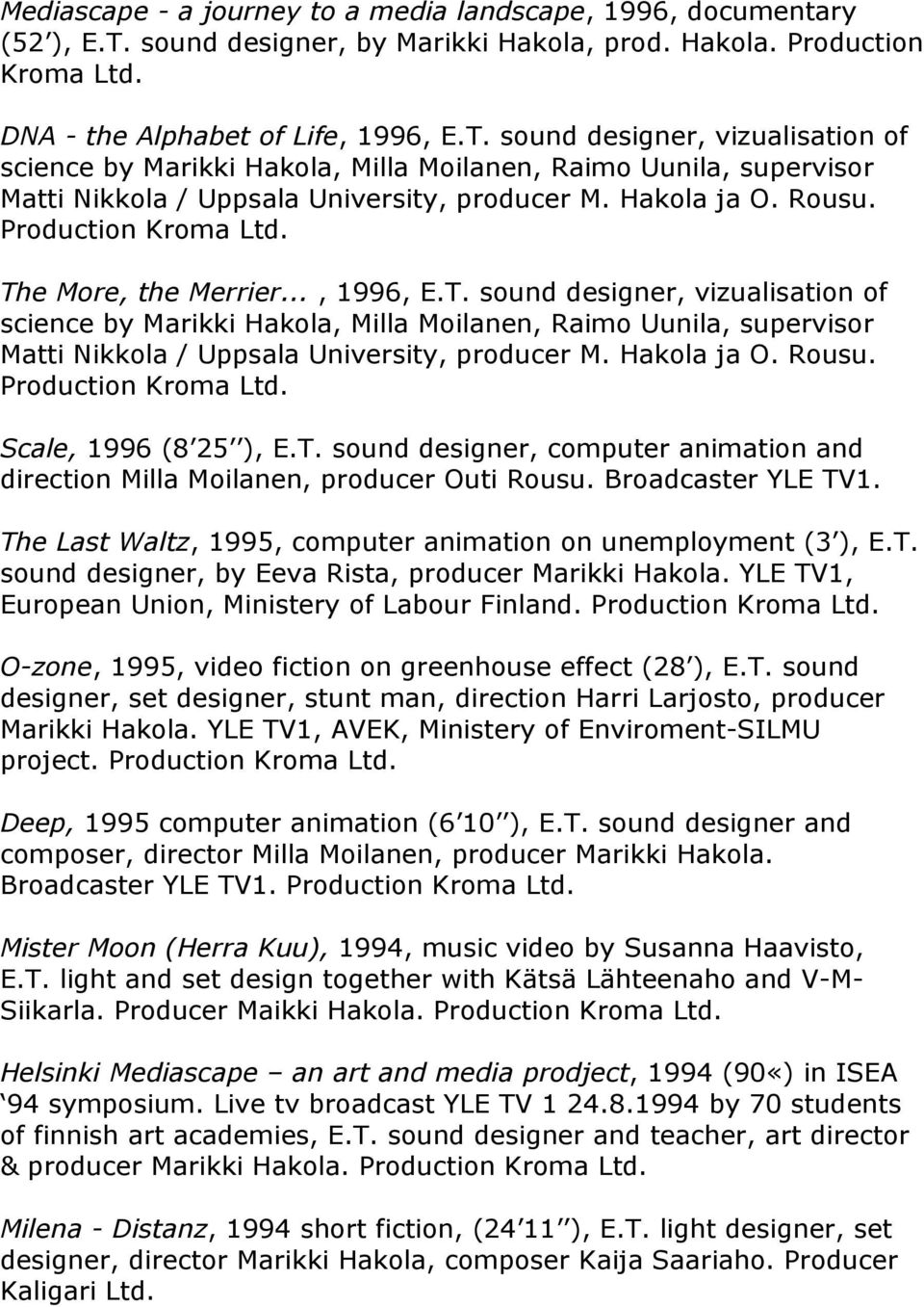 sound designer, vizualisation of science by Marikki Hakola, Milla Moilanen, Raimo Uunila, supervisor Matti Nikkola / Uppsala University, producer M. Hakola ja O. Rousu. Production Kroma Ltd.