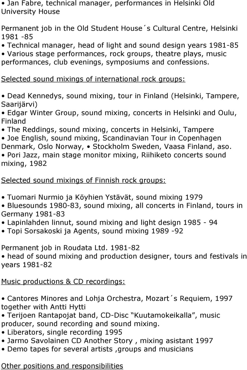 Selected sound mixings of international rock groups: Dead Kennedys, sound mixing, tour in Finland (Helsinki, Tampere, Saarijärvi) Edgar Winter Group, sound mixing, concerts in Helsinki and Oulu,